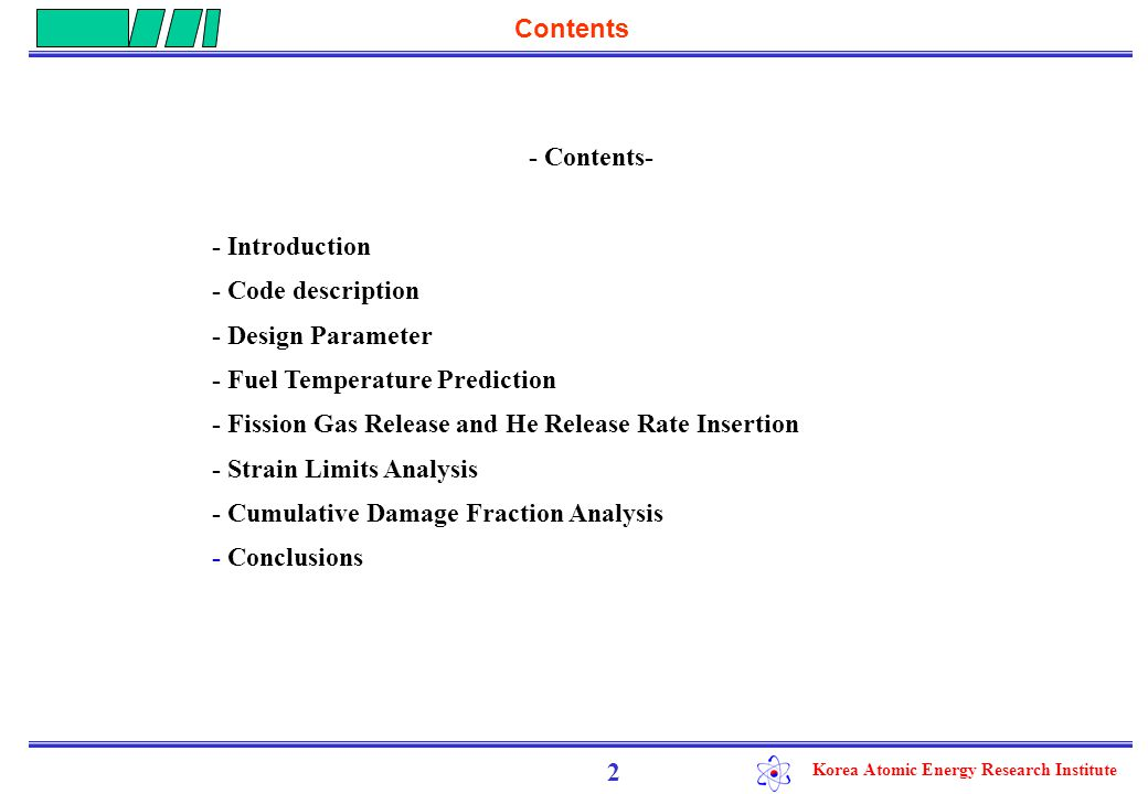 Korea Atomic Energy Research Institute Contents - Contents- - Introduction - Code description - Design Parameter - Fuel Temperature Prediction - Fission Gas Release and He Release Rate Insertion - Strain Limits Analysis - Cumulative Damage Fraction Analysis - Conclusions 2