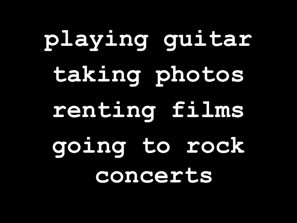 playing guitar taking photos renting films going to rock concerts