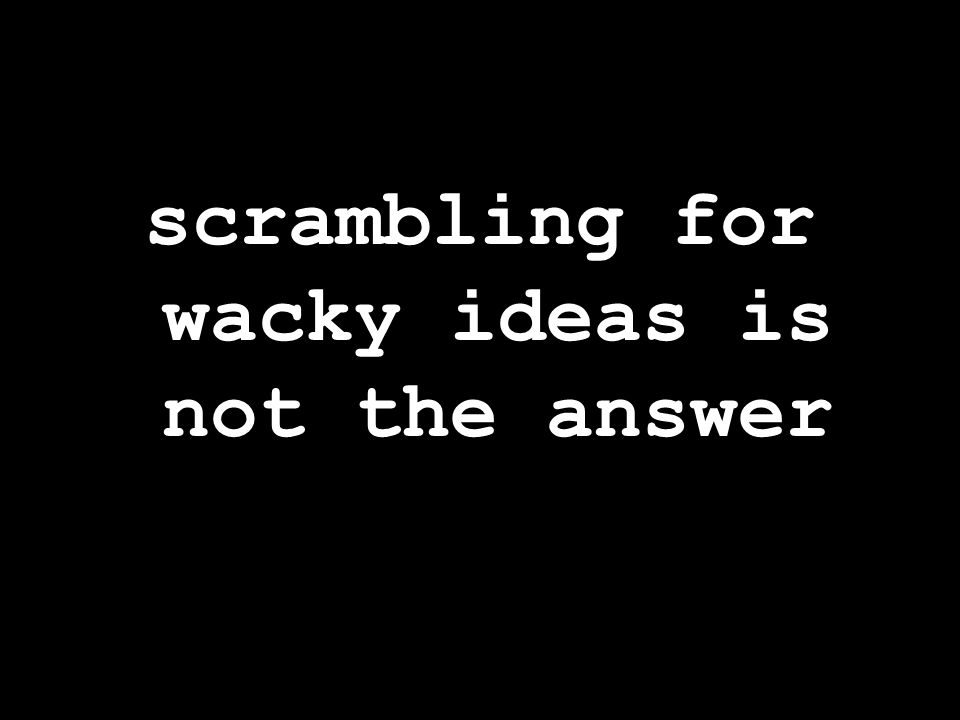 scrambling for wacky ideas is not the answer