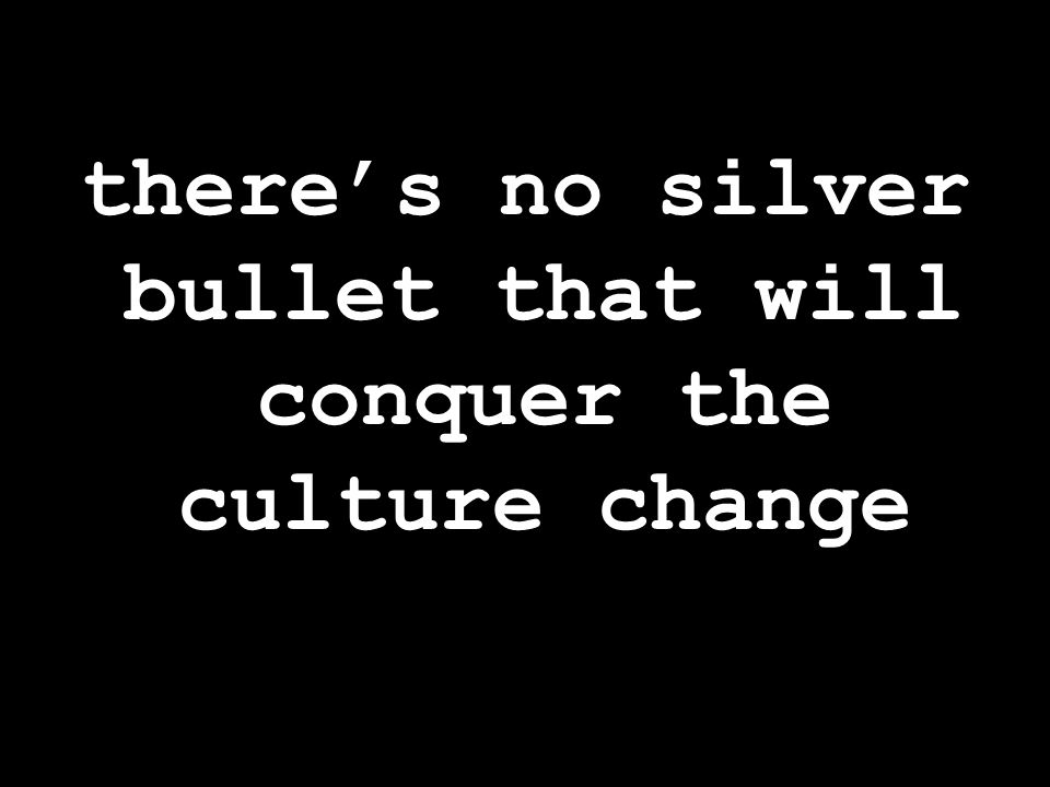 there's no silver bullet that will conquer the culture change