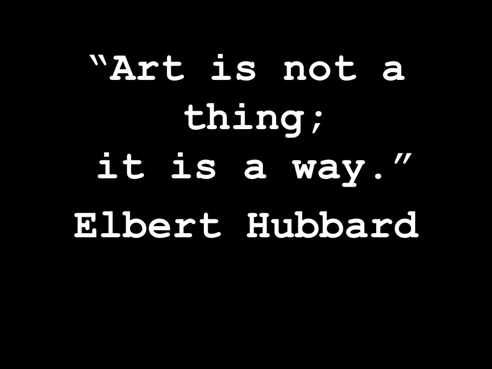 Art is not a thing; it is a way. Elbert Hubbard