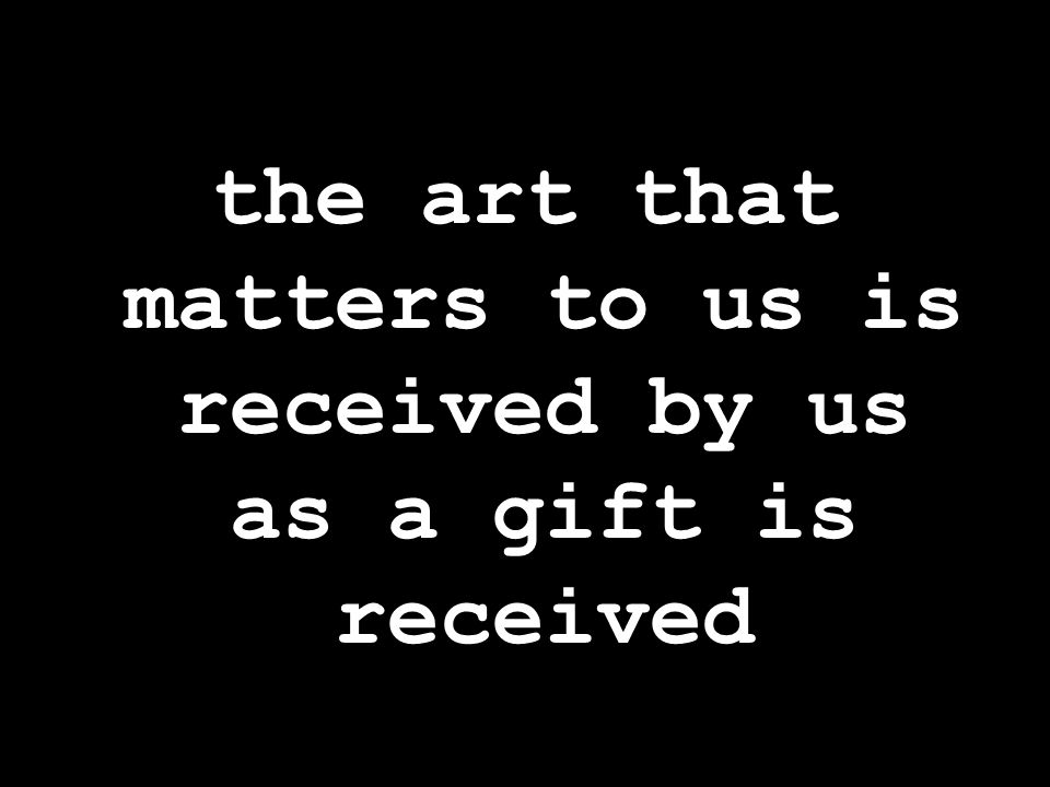 the art that matters to us is received by us as a gift is received