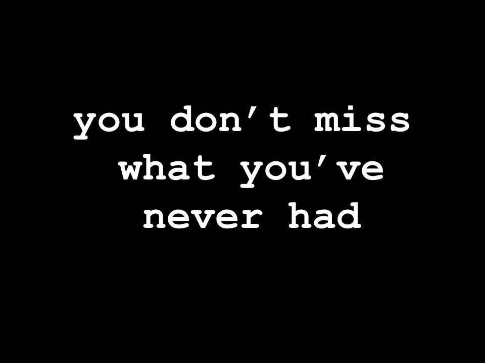 you don't miss what you've never had