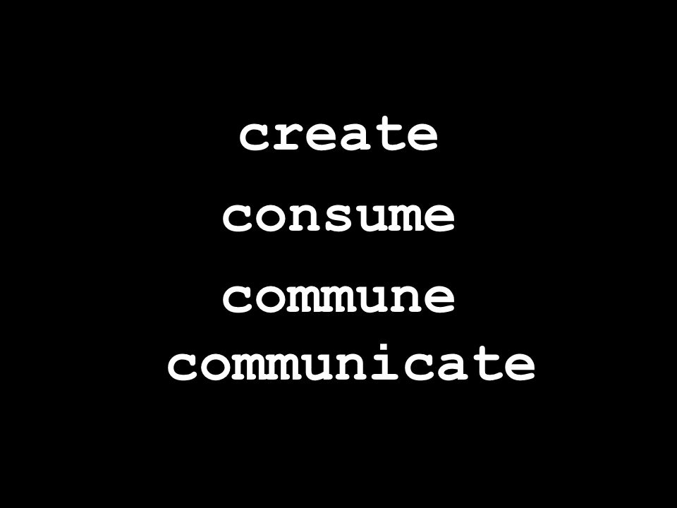 create consume commune communicate