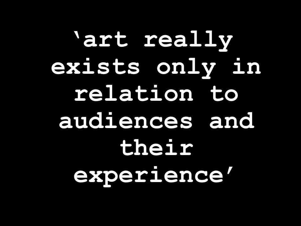 'art really exists only in relation to audiences and their experience'