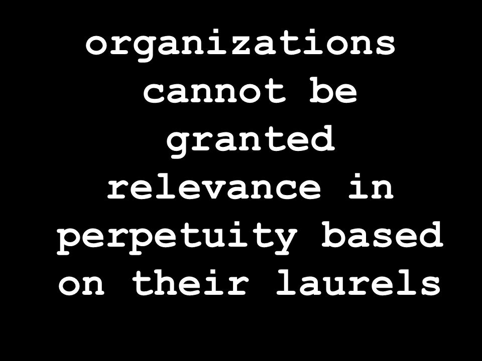 organizations cannot be granted relevance in perpetuity based on their laurels