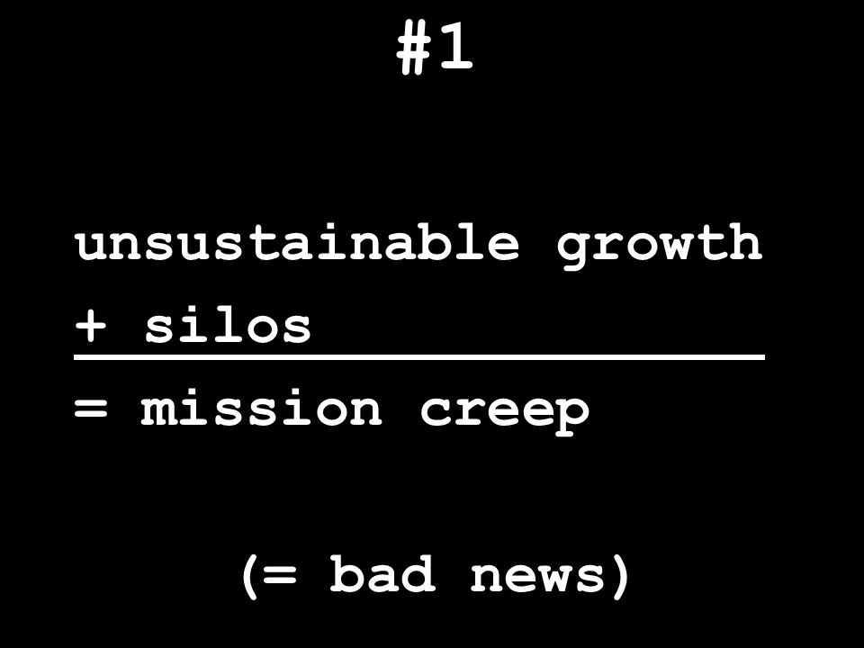 #1 unsustainable growth + silos = mission creep (= bad news)