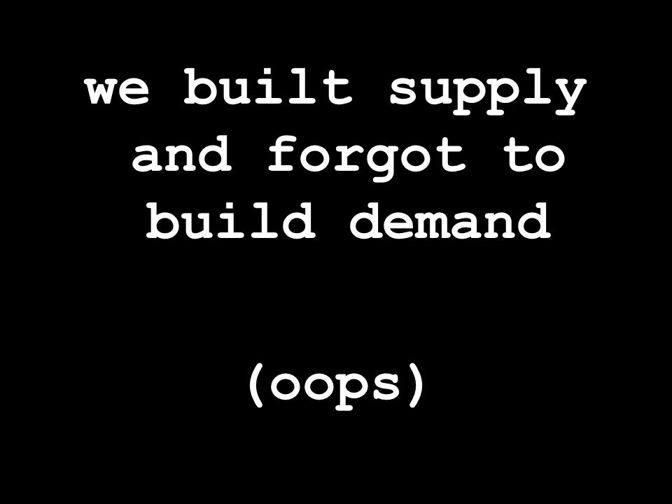 we built supply and forgot to build demand (oops)