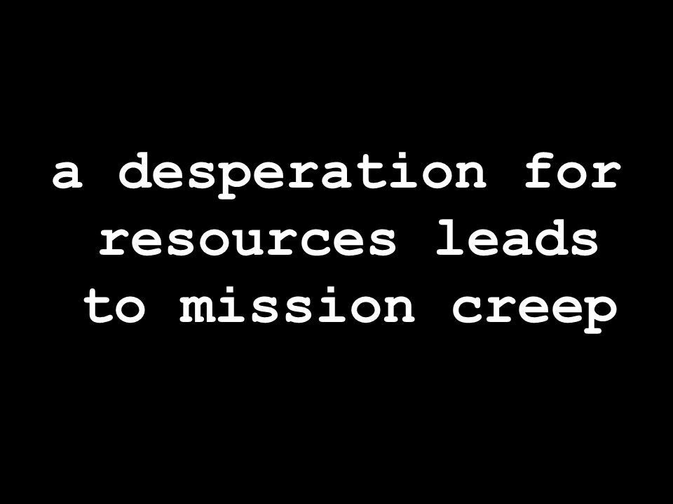 a desperation for resources leads to mission creep