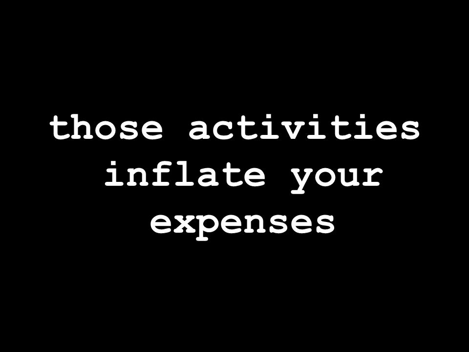 those activities inflate your expenses