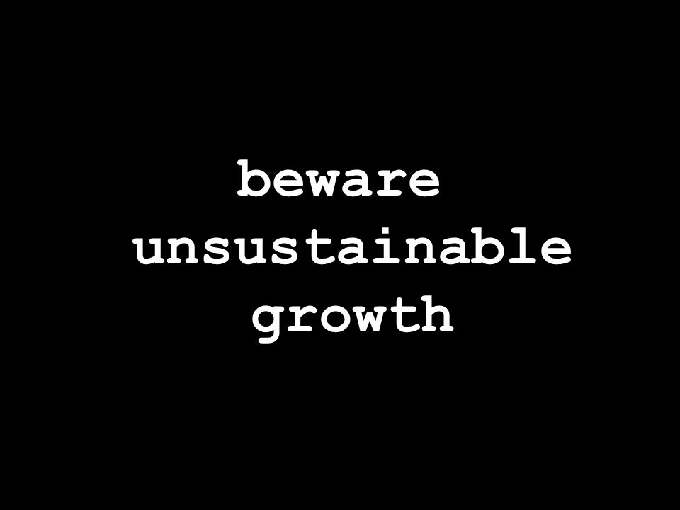 beware unsustainable growth