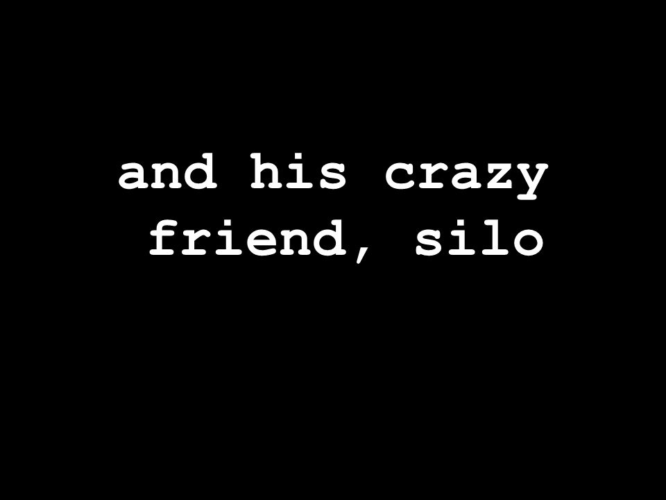 and his crazy friend, silo