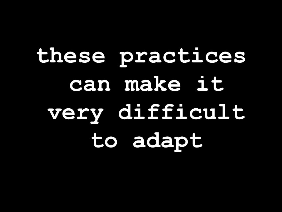 these practices can make it very difficult to adapt