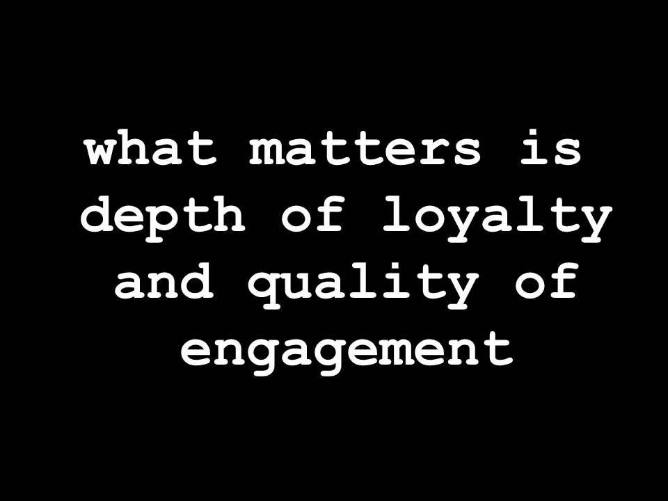 what matters is depth of loyalty and quality of engagement