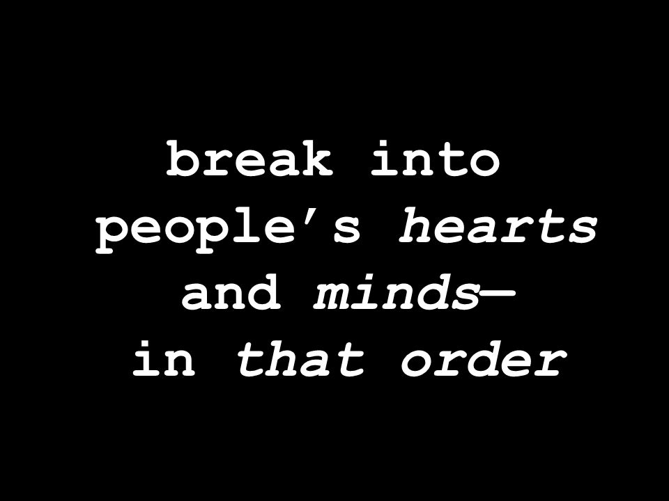 break into people's hearts and minds— in that order