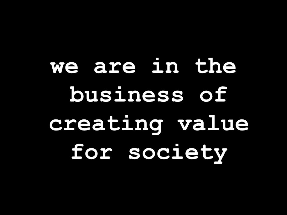 we are in the business of creating value for society