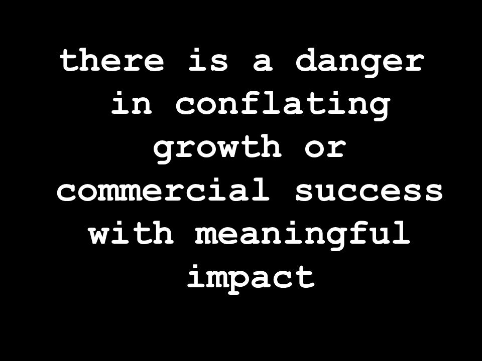 there is a danger in conflating growth or commercial success with meaningful impact