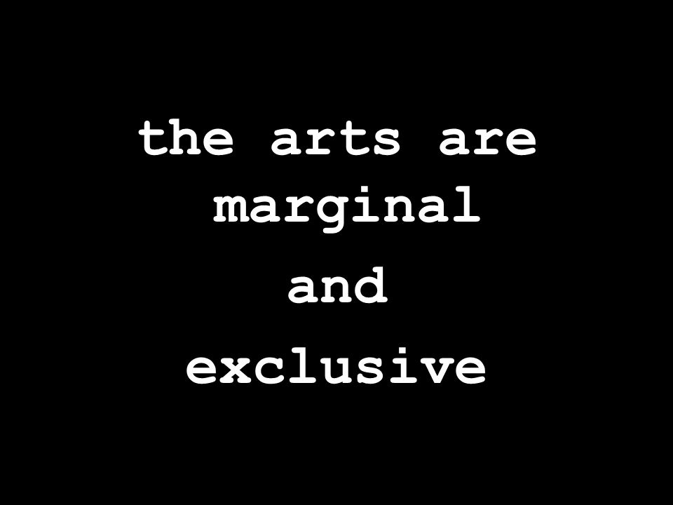 the arts are marginal and exclusive