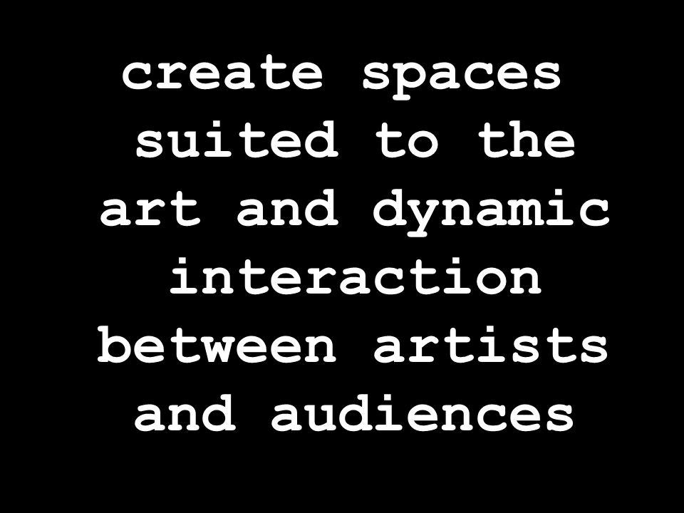 create spaces suited to the art and dynamic interaction between artists and audiences