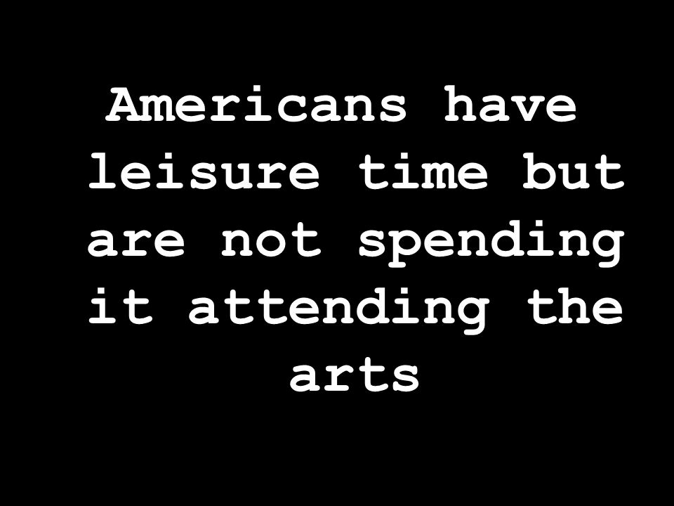 Americans have leisure time but are not spending it attending the arts