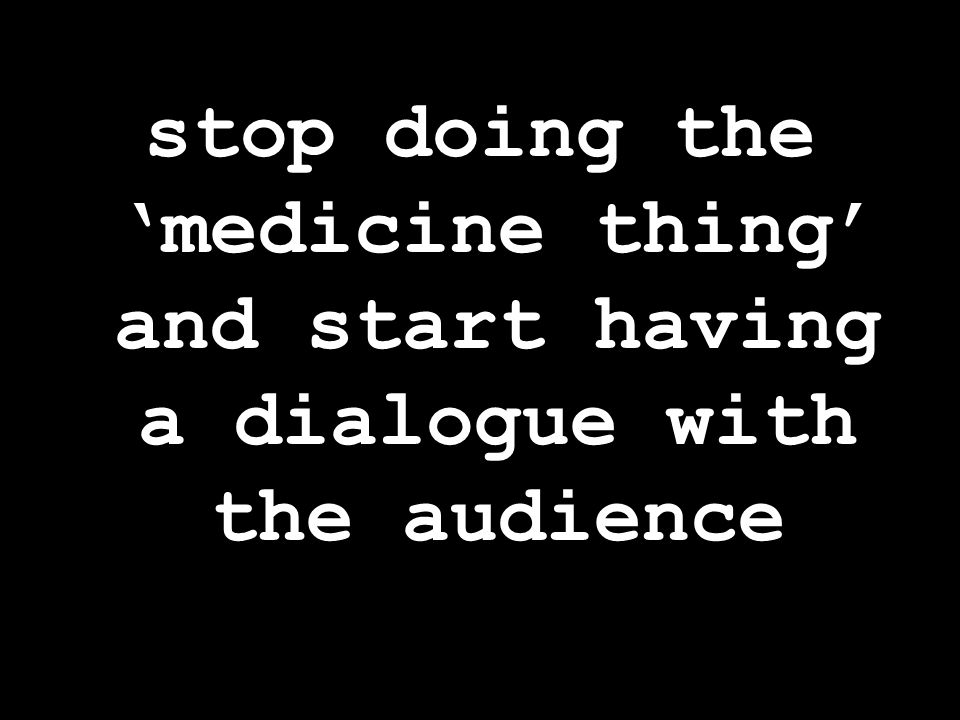 stop doing the 'medicine thing' and start having a dialogue with the audience