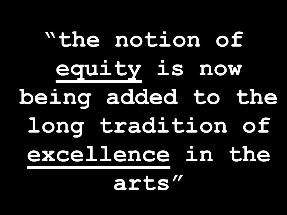 the notion of equity is now being added to the long tradition of excellence in the arts
