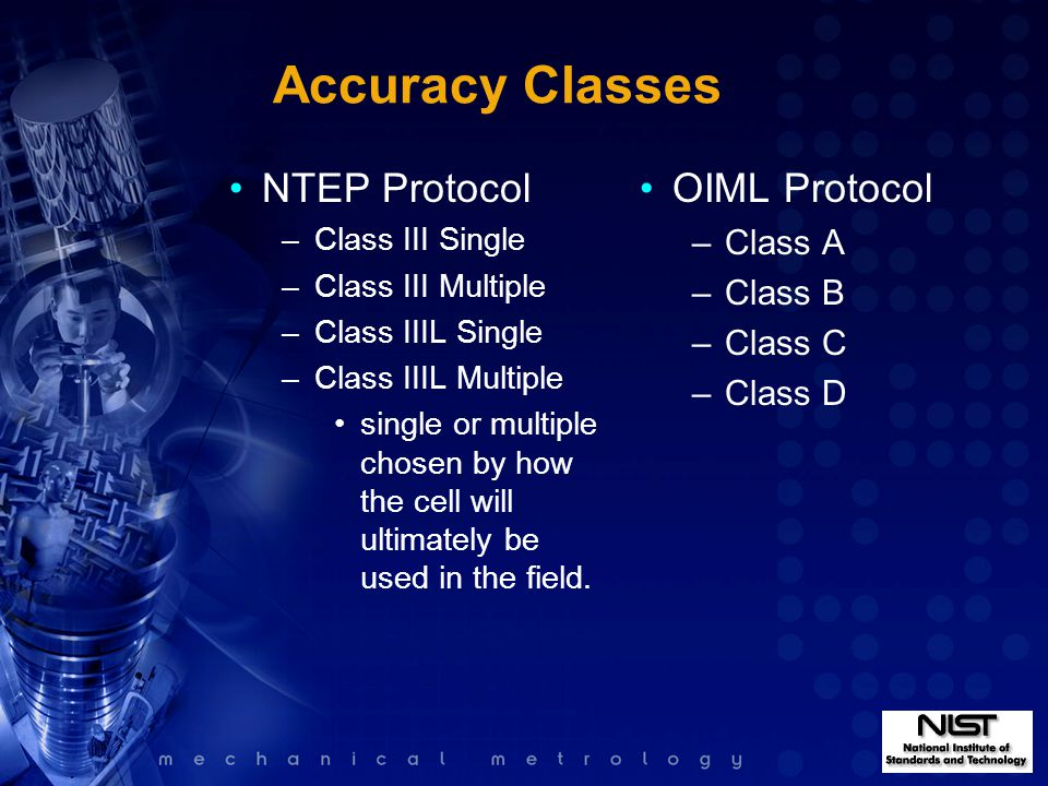 Accuracy Classes NTEP Protocol –Class III Single –Class III Multiple –Class IIIL Single –Class IIIL Multiple single or multiple chosen by how the cell will ultimately be used in the field.