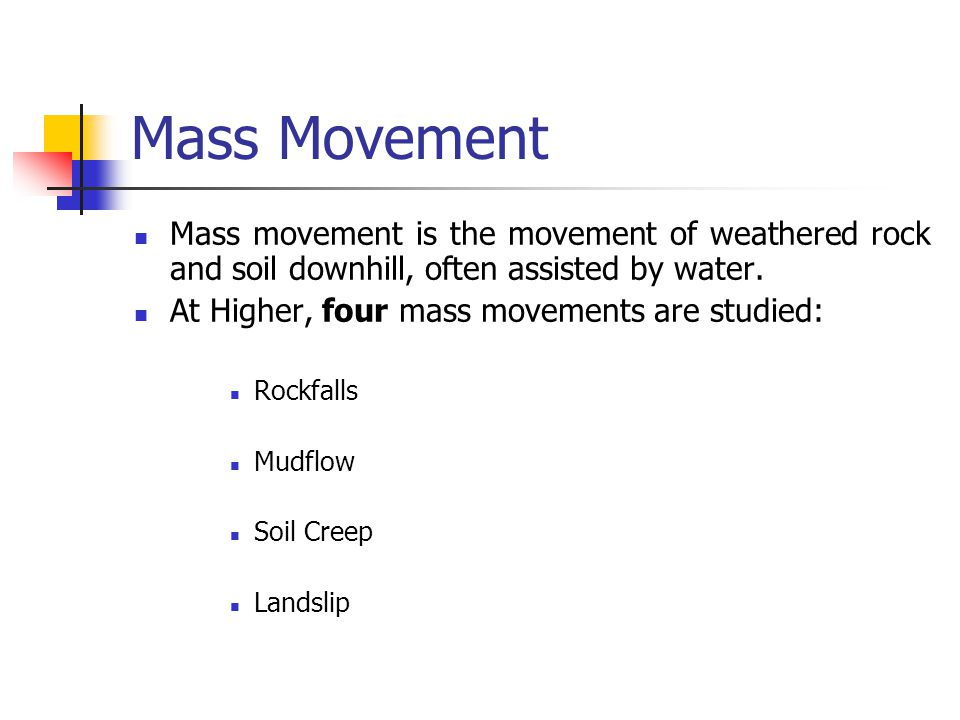 Mass Movement Mass movement is the movement of weathered rock and soil downhill, often assisted by water.