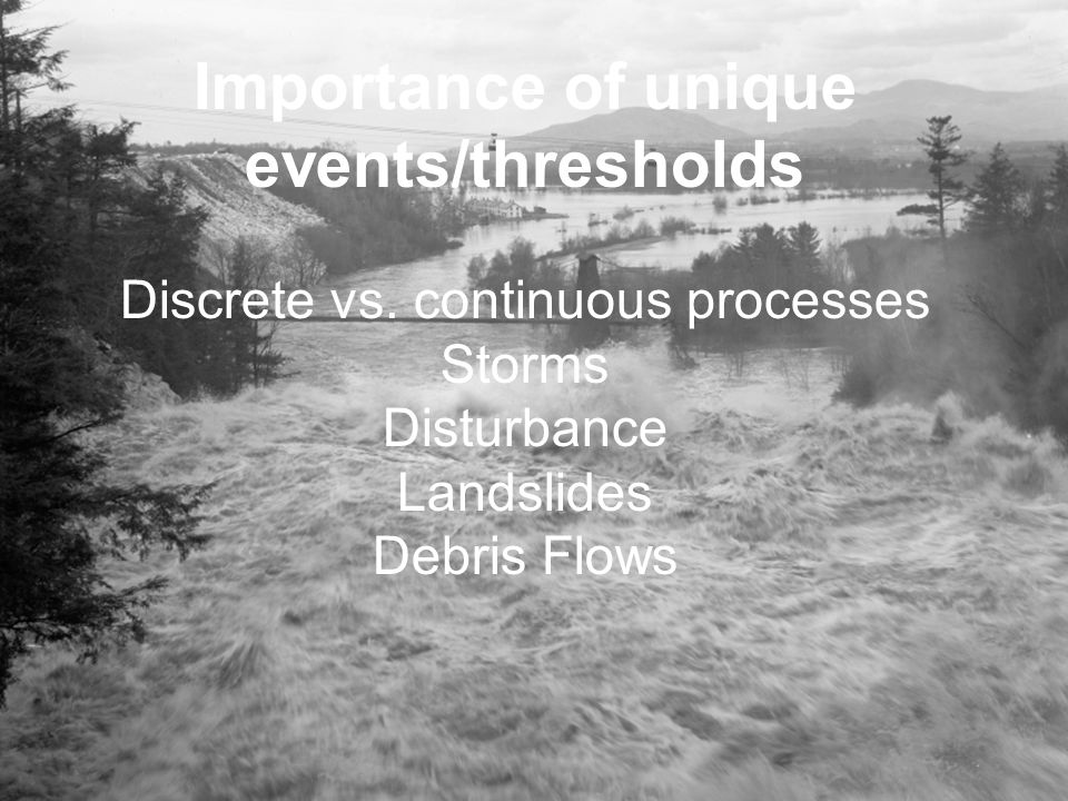 Importance of unique events/thresholds Discrete vs. continuous processes Storms Disturbance Landslides Debris Flows
