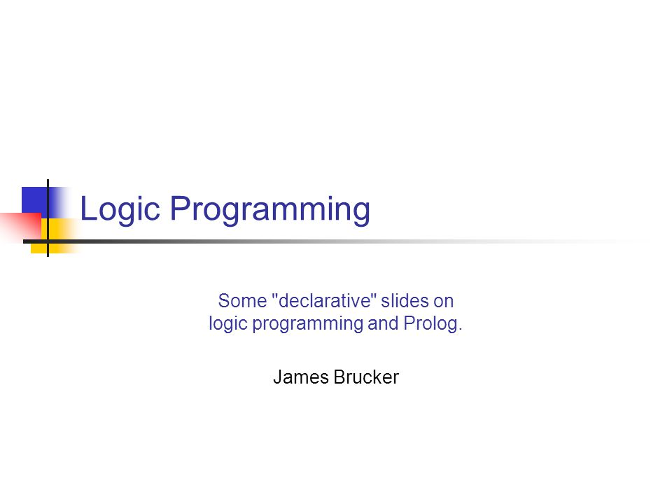Introduction to Logic Programming  Declarative programming describes what is desired from the program, not how it should be done  Declarative language: statements of facts and propositions that must be satisfied by a solution to the program real(x).