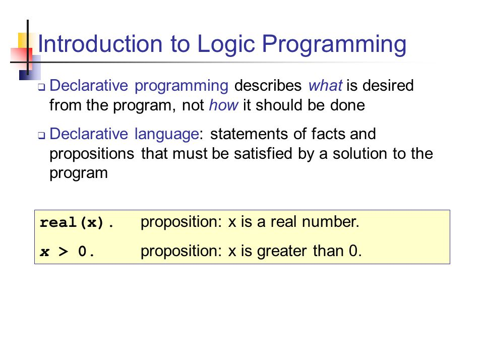 Introduction to Logic Programming  Declarative programming describes what is desired from the program, not how it should be done  Declarative language: statements of facts and propositions that must be satisfied by a solution to the program real(x).
