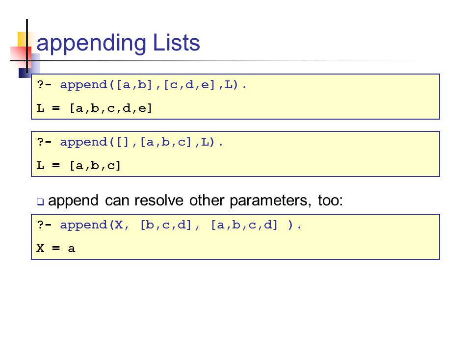 appending Lists ?- append([a,b],[c,d,e],L). L = [a,b,c,d,e]  append can resolve other parameters, too: ?- append(X, [b,c,d], [a,b,c,d] ). X = a ?- ap
