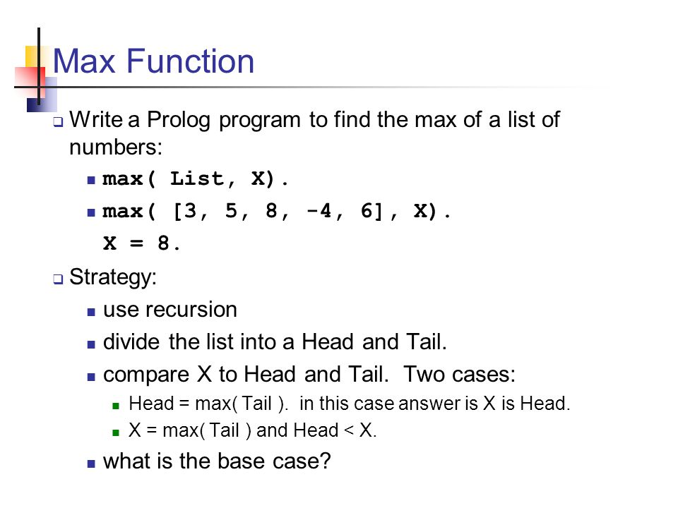 Max Function  Write a Prolog program to find the max of a list of numbers: max( List, X).