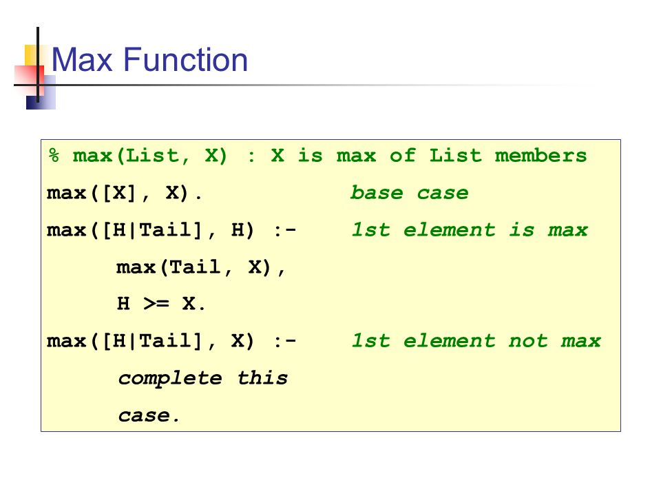 Max Function % max(List, X) : X is max of List members max([X], X).base case max([H|Tail], H) :-1st element is max max(Tail, X), H >= X.