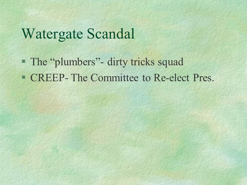 Watergate Scandal §The plumbers - dirty tricks squad §CREEP- The Committee to Re-elect Pres.