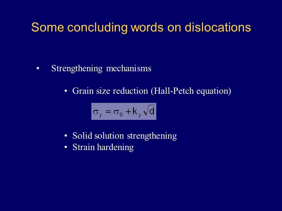 Some concluding words on dislocations Strengthening mechanisms Grain size reduction (Hall-Petch equation) Solid solution strengthening Strain hardenin