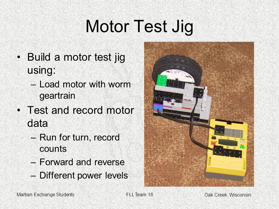 Oak Creek, Wisconsin Martian Exchange StudentsFLL Team 16 Motor Test Jig Build a motor test jig using: –Load motor with worm geartrain Test and record motor data –Run for turn, record counts –Forward and reverse –Different power levels Picture of Motor Test Jig