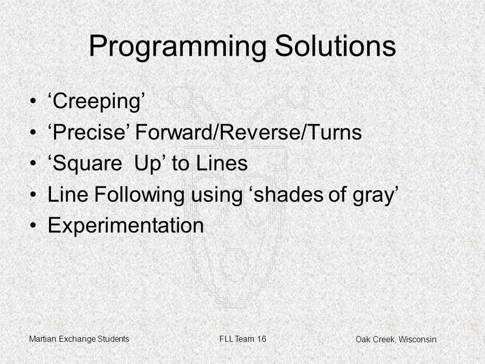 Oak Creek, Wisconsin Martian Exchange StudentsFLL Team 16 Programming Solutions 'Creeping' 'Precise' Forward/Reverse/Turns 'Square Up' to Lines Line Following using 'shades of gray' Experimentation
