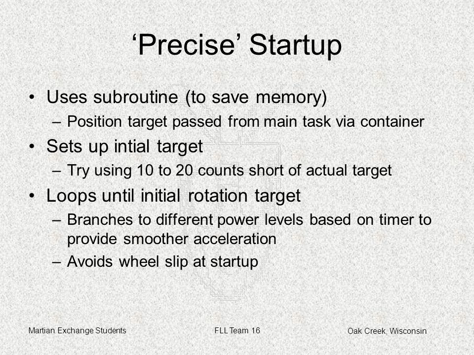 Oak Creek, Wisconsin Martian Exchange StudentsFLL Team 16 'Precise' Startup Uses subroutine (to save memory) –Position target passed from main task via container Sets up intial target –Try using 10 to 20 counts short of actual target Loops until initial rotation target –Branches to different power levels based on timer to provide smoother acceleration –Avoids wheel slip at startup