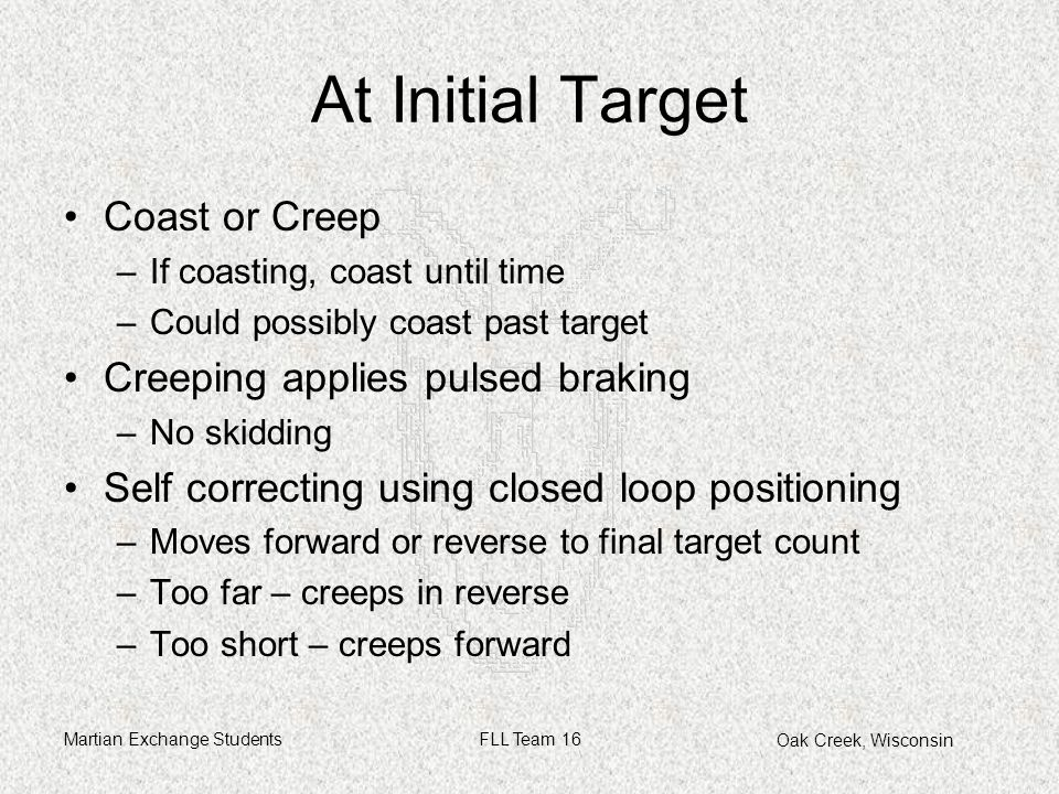 Oak Creek, Wisconsin Martian Exchange StudentsFLL Team 16 At Initial Target Coast or Creep –If coasting, coast until time –Could possibly coast past target Creeping applies pulsed braking –No skidding Self correcting using closed loop positioning –Moves forward or reverse to final target count –Too far – creeps in reverse –Too short – creeps forward