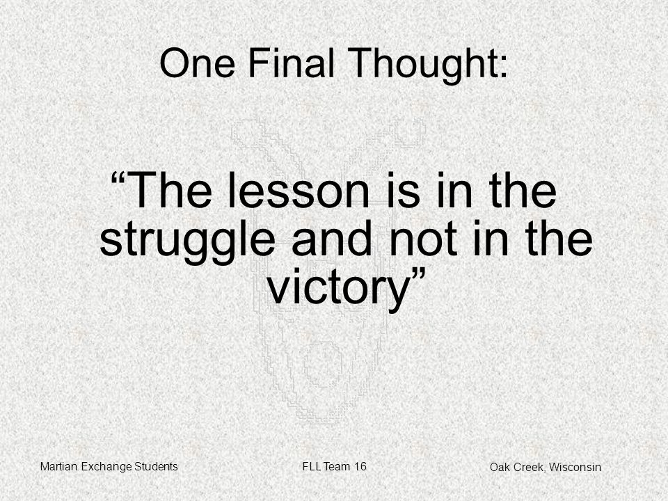 Oak Creek, Wisconsin Martian Exchange StudentsFLL Team 16 The lesson is in the struggle and not in the victory One Final Thought:
