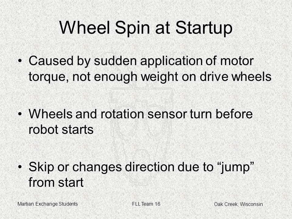 Oak Creek, Wisconsin Martian Exchange StudentsFLL Team 16 Wheel Spin at Startup Caused by sudden application of motor torque, not enough weight on drive wheels Wheels and rotation sensor turn before robot starts Skip or changes direction due to jump from start
