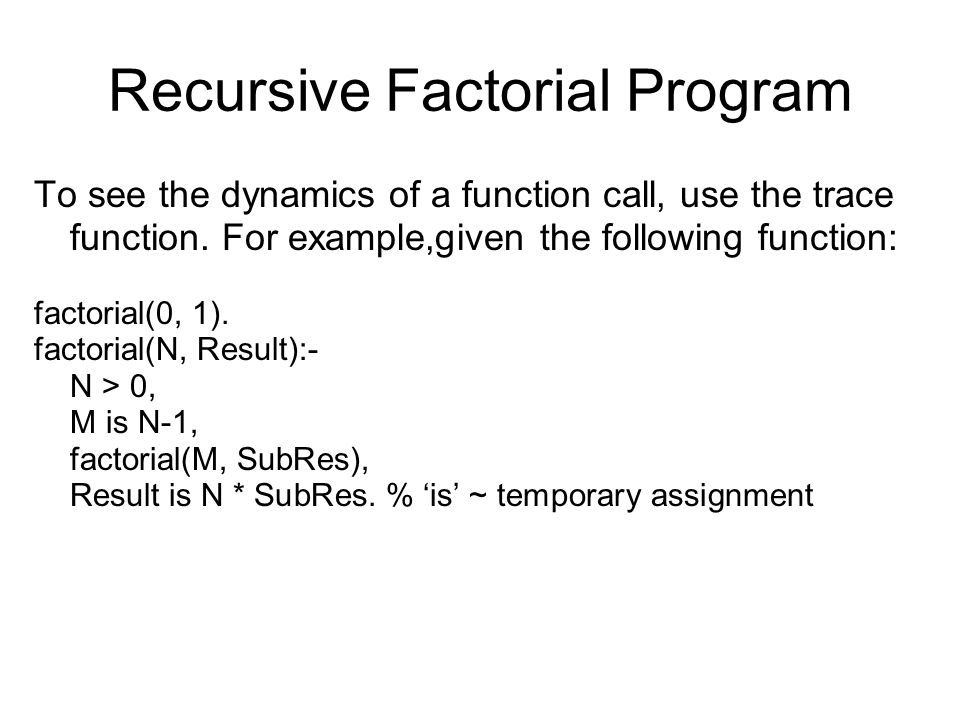 Recursive Factorial Program To see the dynamics of a function call, use the trace function.
