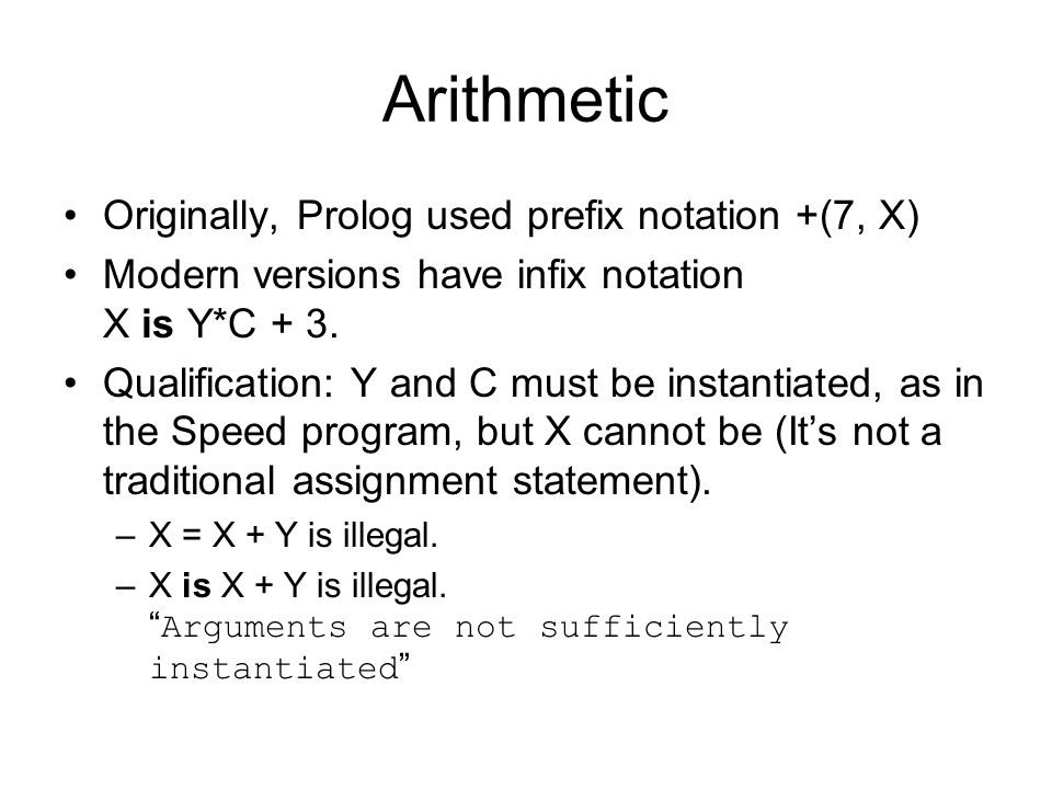 Arithmetic Originally, Prolog used prefix notation +(7, X) Modern versions have infix notation X is Y*C + 3.