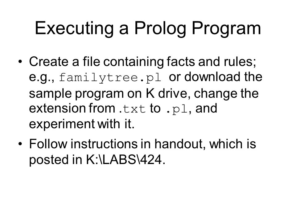 Executing a Prolog Program Create a file containing facts and rules; e.g., familytree.pl or download the sample program on K drive, change the extension from.