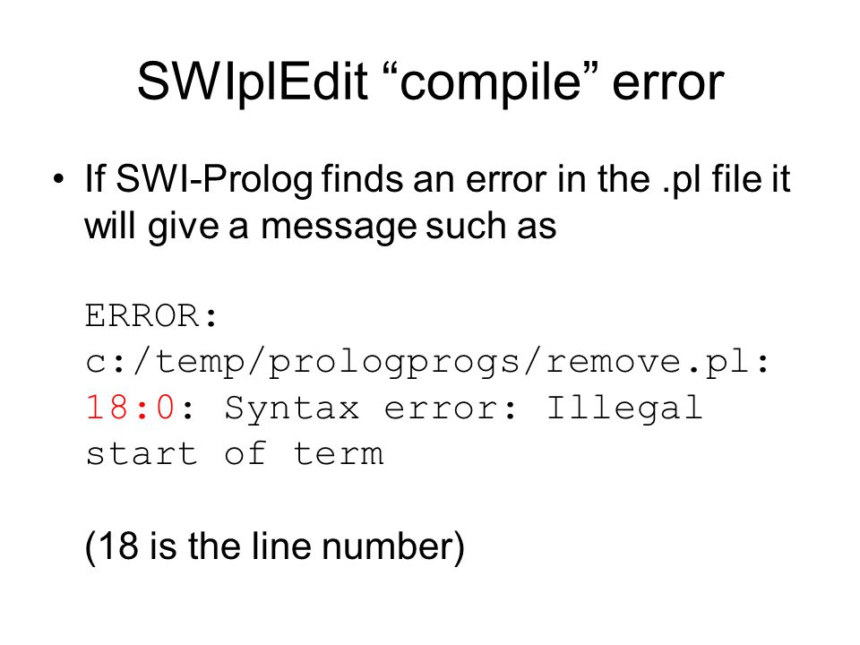 SWIplEdit compile error If SWI-Prolog finds an error in the.pl file it will give a message such as ERROR: c:/temp/prologprogs/remove.pl: 18:0: Syntax error: Illegal start of term (18 is the line number)