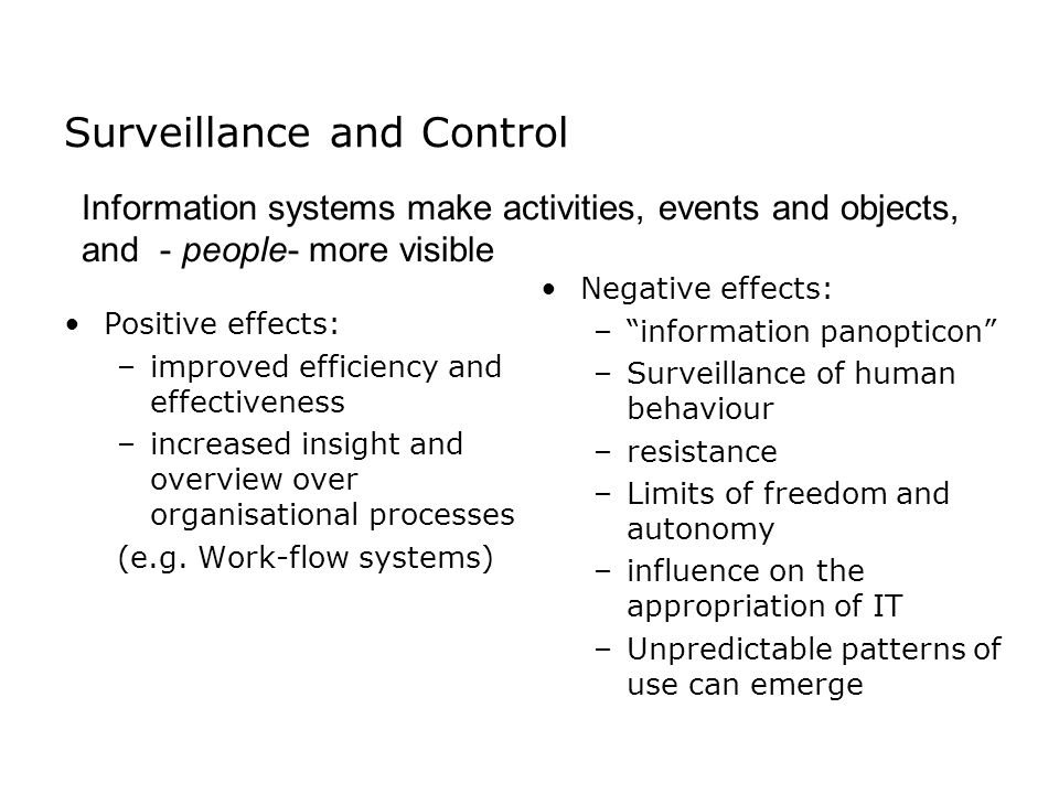 Surveillance and Control Positive effects: –improved efficiency and effectiveness –increased insight and overview over organisational processes (e.g.