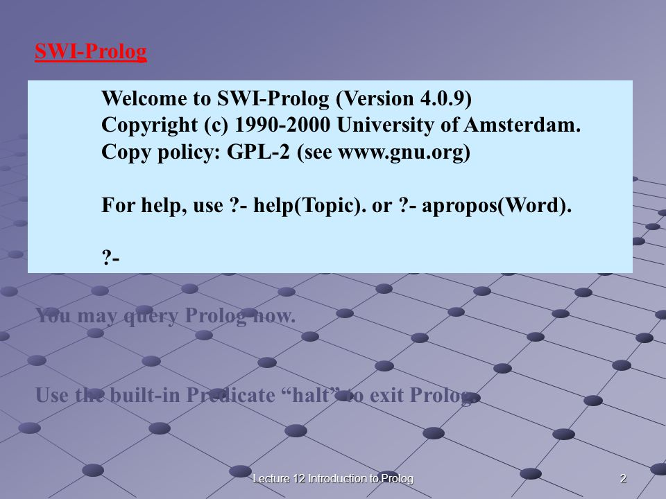 2Lecture 12 Introduction to Prolog Welcome to SWI-Prolog (Version 4.0.9) Copyright (c) 1990-2000 University of Amsterdam. Copy policy: GPL-2 (see www.