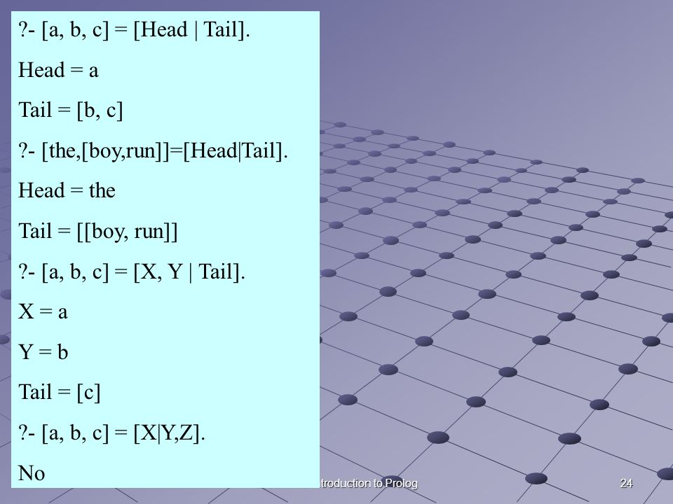 24Lecture 12 Introduction to Prolog ?- [a, b, c] = [Head | Tail].