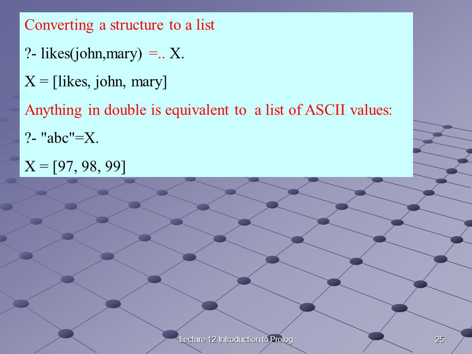 25Lecture 12 Introduction to Prolog Converting a structure to a list ?- likes(john,mary) =..